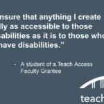"A quote, ""I will ensure that anything I create is equally as accessible to those with disabilities as it is to those who do not have disabilities."" - a student of a Teach Access Faculty Grantee"
